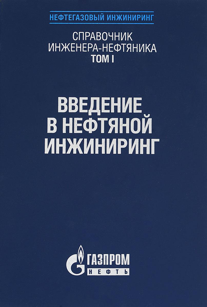 Справочник инженера-нефтяника. Том 1. Введение в нефтяной инжиниринг