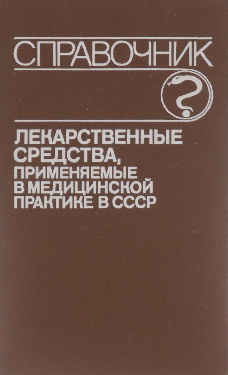 Лекарственные средства, применяемые в медицинской практике в СССР. Справочник
