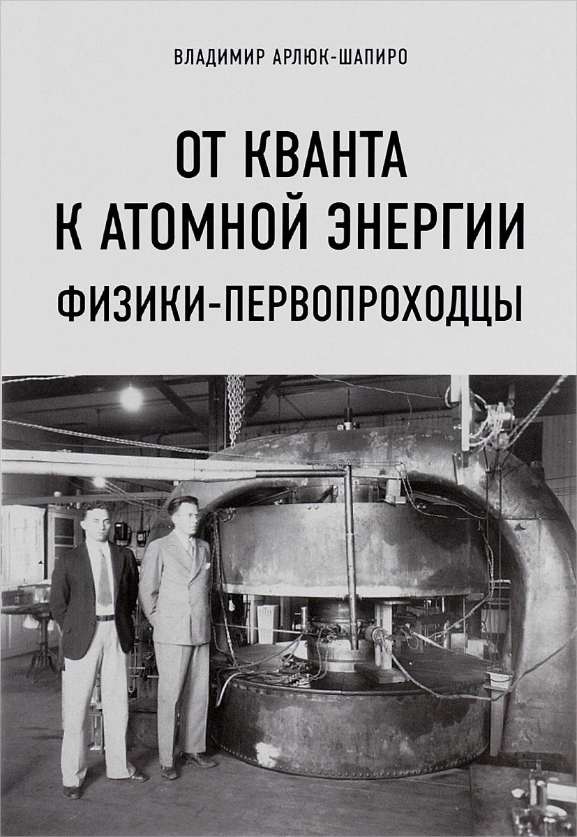 Владимир Арлюк-Шапиро От кванта к атомной энергии. Физики-первопроходцы