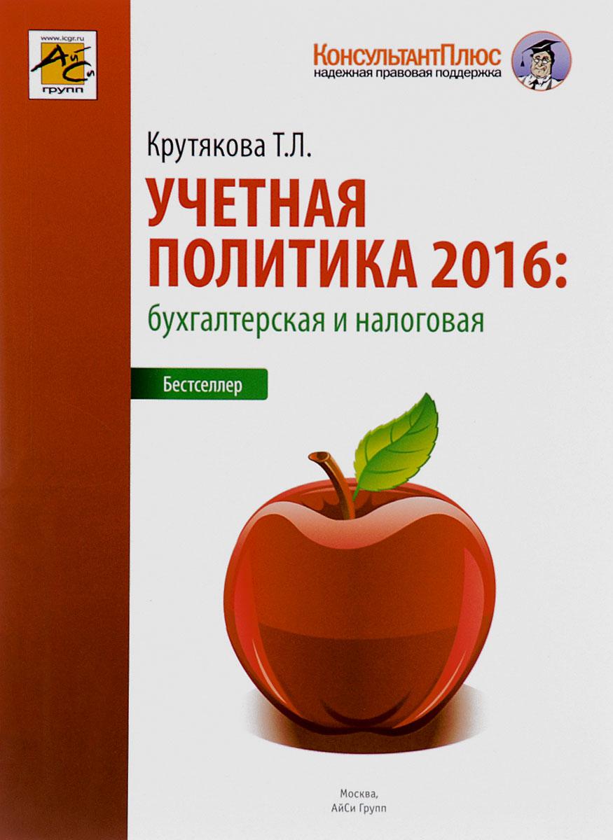 Т. Л. Крутякова Учетная политика 2016. Бухгалтерская и налоговая