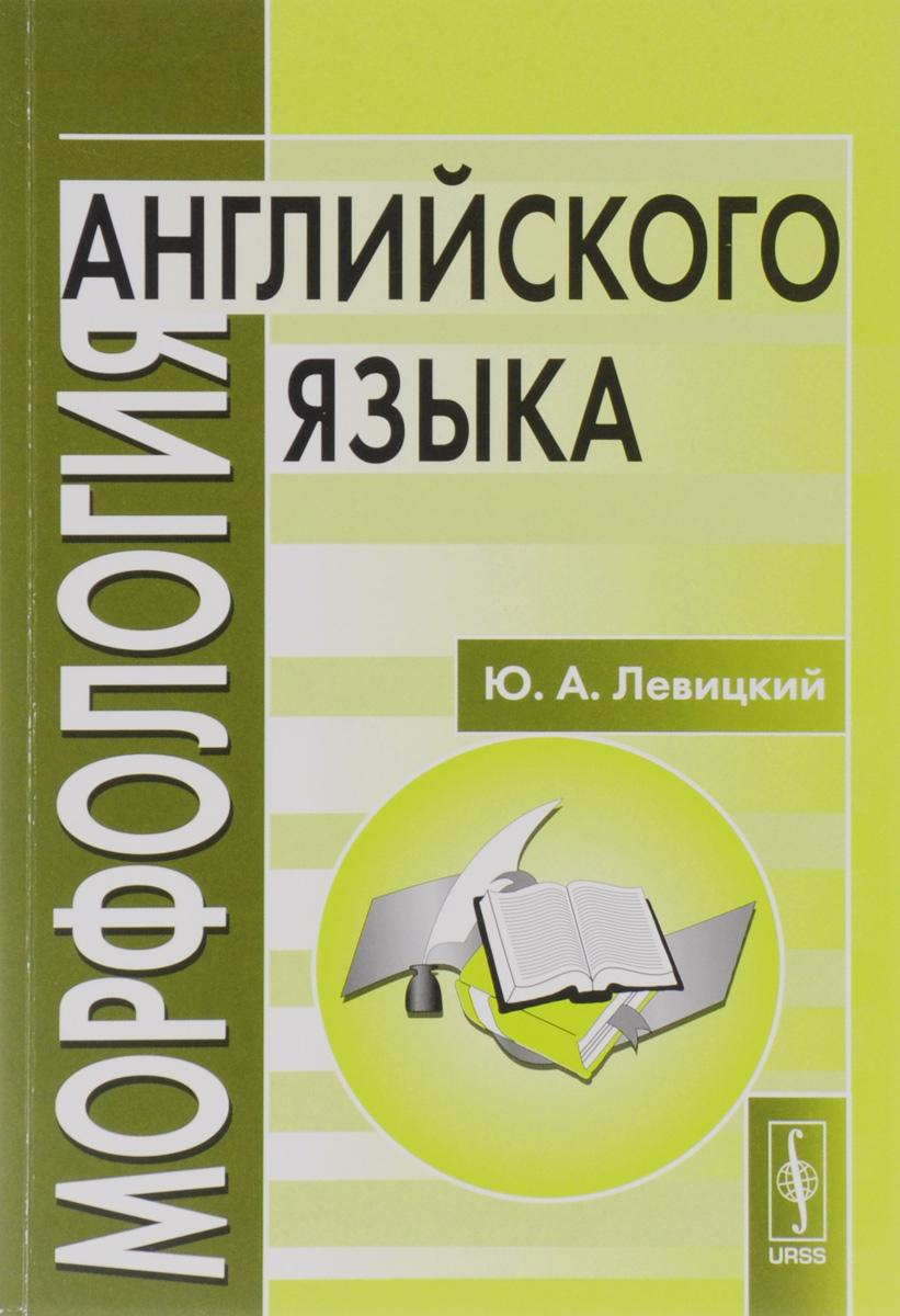 Ю. А. Левицкий Морфология английского языка. Учебное пособие / English Morphology