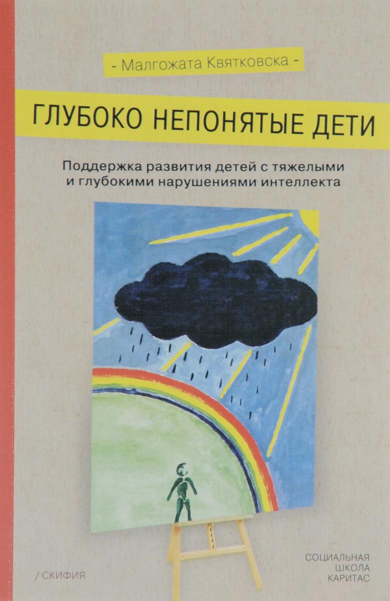 Малгожата Квятковска Глубоко непонятые дети. Поддержка развития детей с тяжелыми и глубокими нарушениями интеллекта