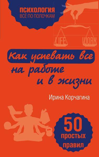 Ирина Корчагина Как успевать все на работе и в жизни. 50 простых правил корчагина и как успевать все на работе и в жизни 50 простых правил