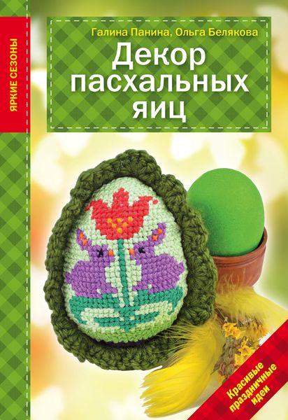 Галина Панина, Ольга Белякова Декор Пасхальных яиц. Красивые праздничные идеи