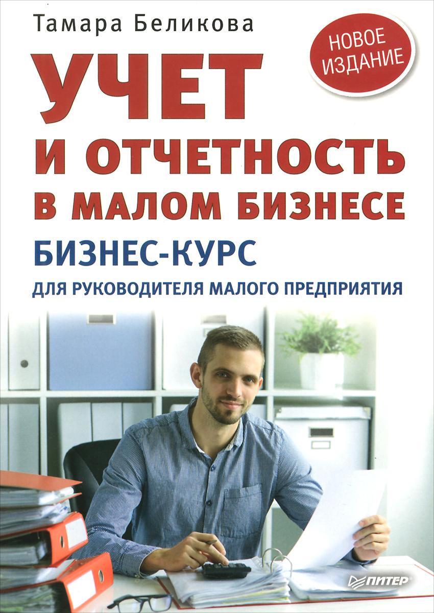 Тамара Беликова Учет и отчетность в малом бизнесе. Бизнес-курс для руководителя малого предприятия