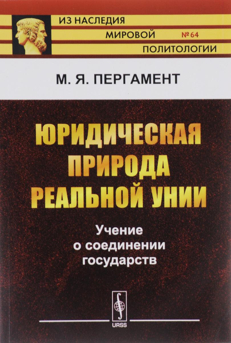 М. Я. Пергамент Юридическая природа реальной унии. Учение о соединении государств