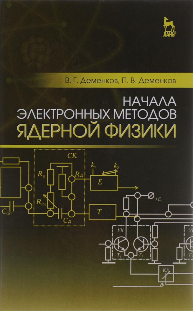 В. Г. Деменков, П. В. Деменков Начала электронных методов ядерной физики. Учебное пособие