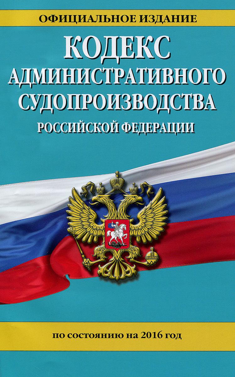 Кодекс административного судопроизводства Российской Федерации по состоянию на 2016 год