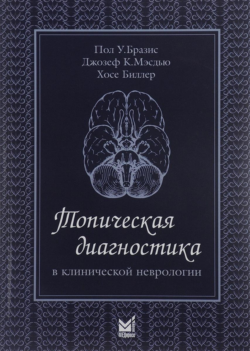 Пол У. Бразис, Джозеф К. Мэсдью, Хосе Биллер Топическая диагностика в клинической неврологии скоромец а а топическая диагностика заболеваний нервной системы руководство для врачей 8 е изд перераб и доп