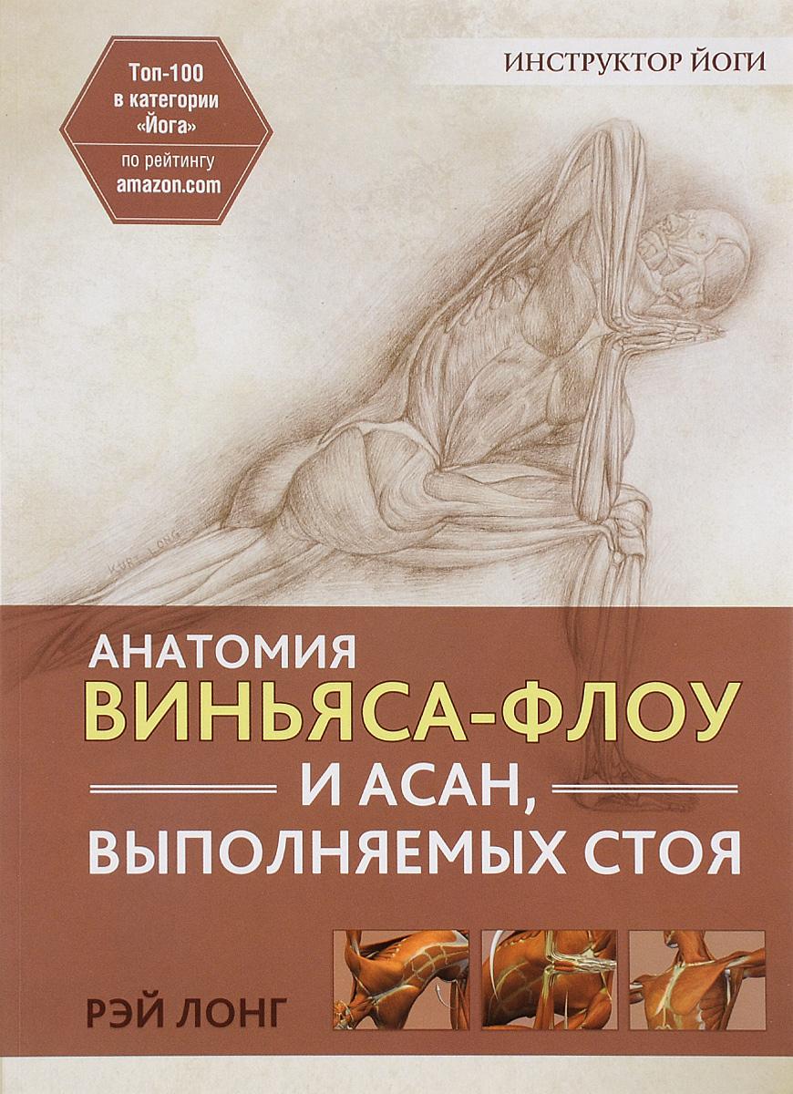 Рэй Лонг Анатомия виньяса-флоу и асан, выполняемых стоя рэй лонг анатомия асан раскрывающих бедра и наклонов вперед