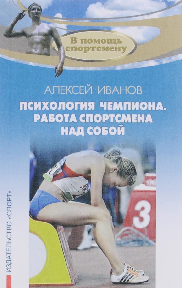 Алексей Иванов Психология чемпиона. Работа спортсмена над собой