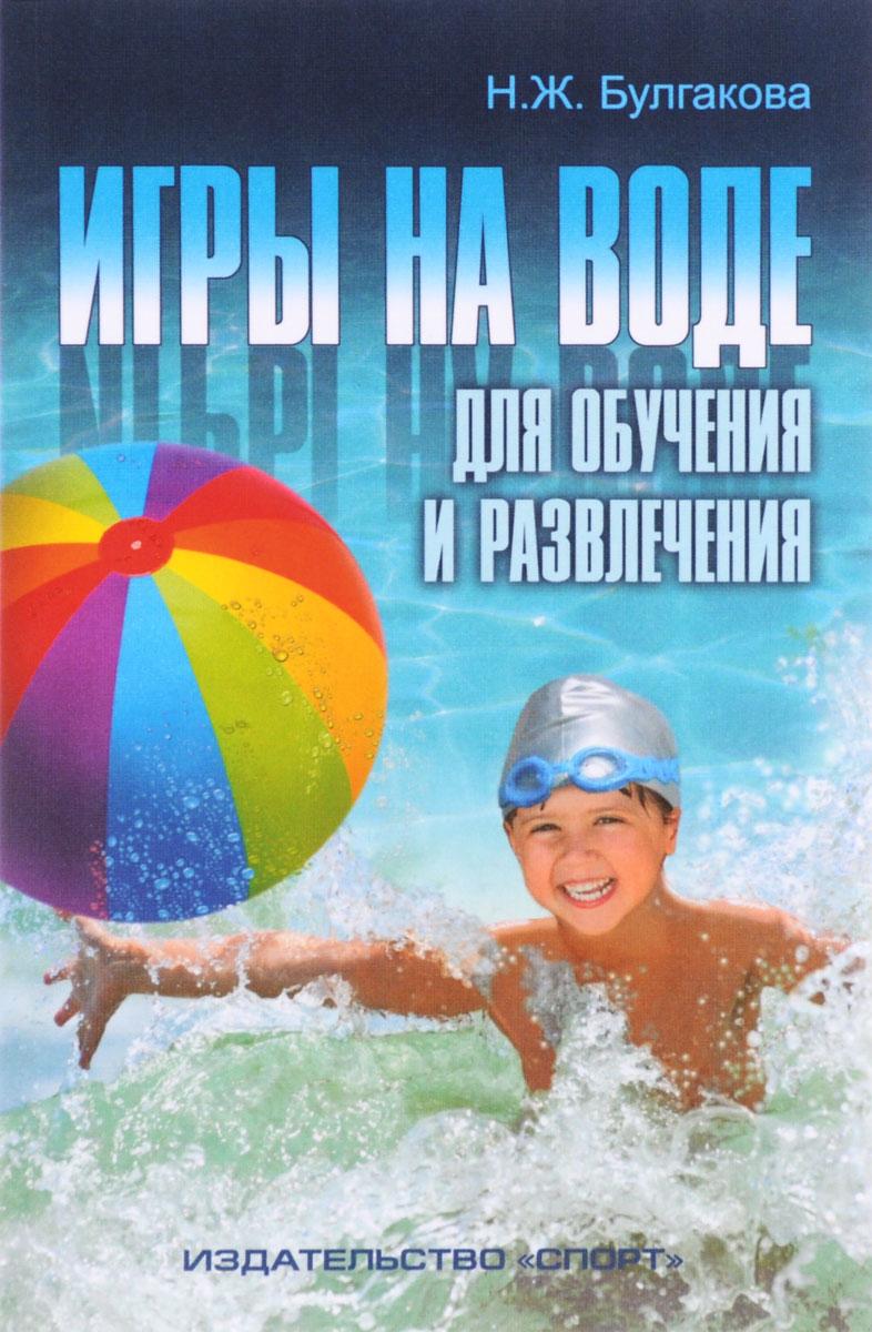 Н. Ж. Булгакова Игры на воде. Для обучения и развлечения