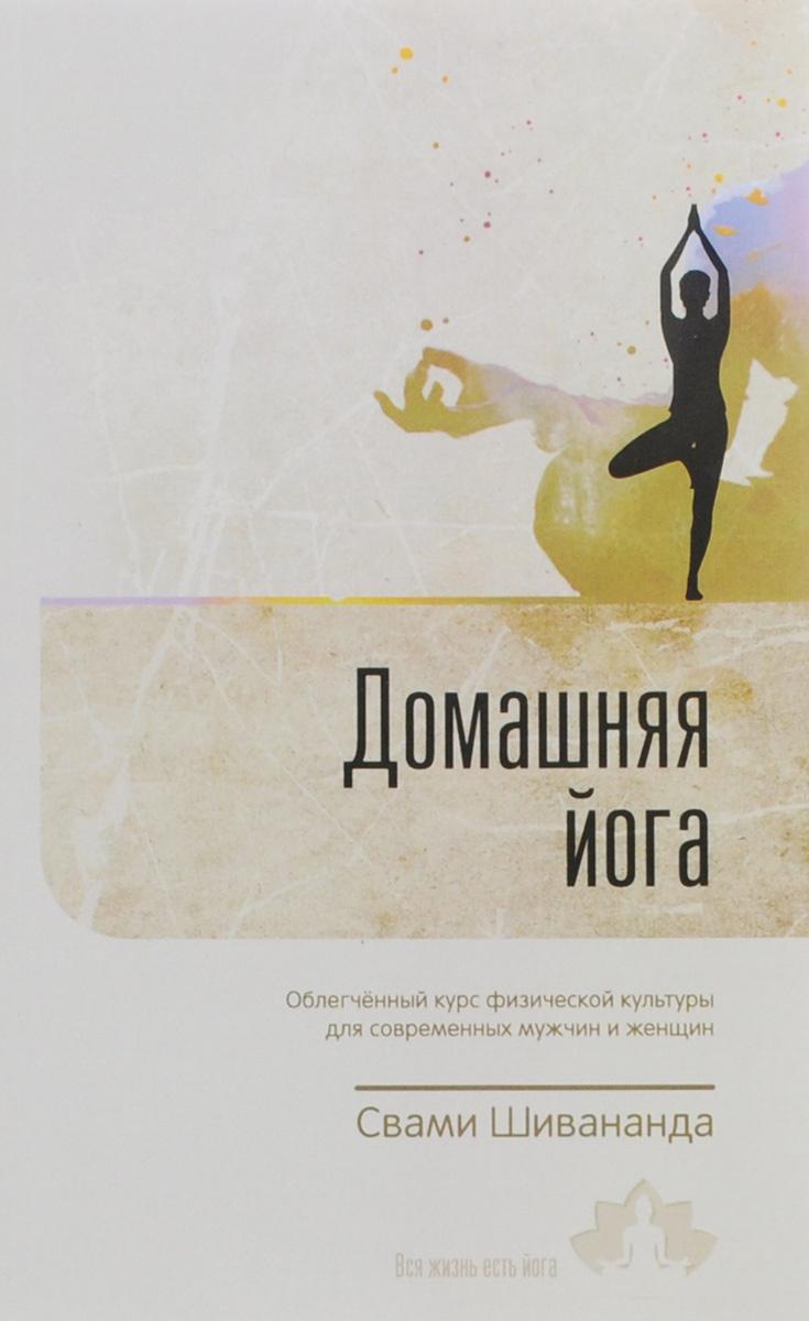 Свами Шивананда Домашняя йога. Облегченный курс физической культуры для современных мужчин и женщин