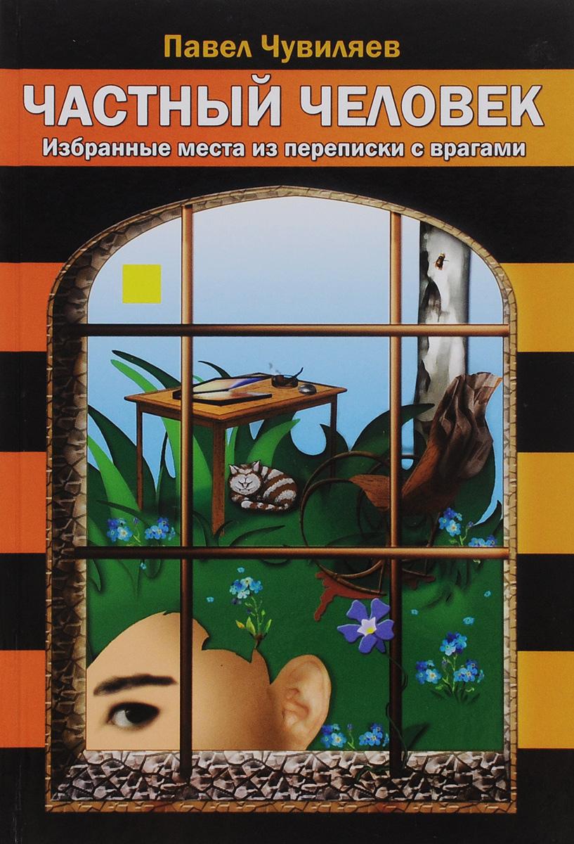 Павел Чувиляев Частный человек. Избранные места из переписки с врагами