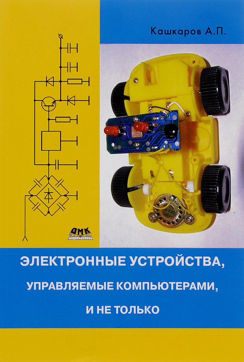 А. П. Кашкаров Электронные устройства, управляемые компьютерами, и не только