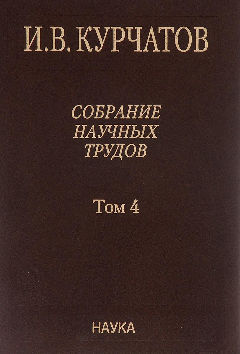И. В. Курчатов И. В. Курчатов. Собрание научных трудов в 6 томах. Том 4. Ядерное оружие