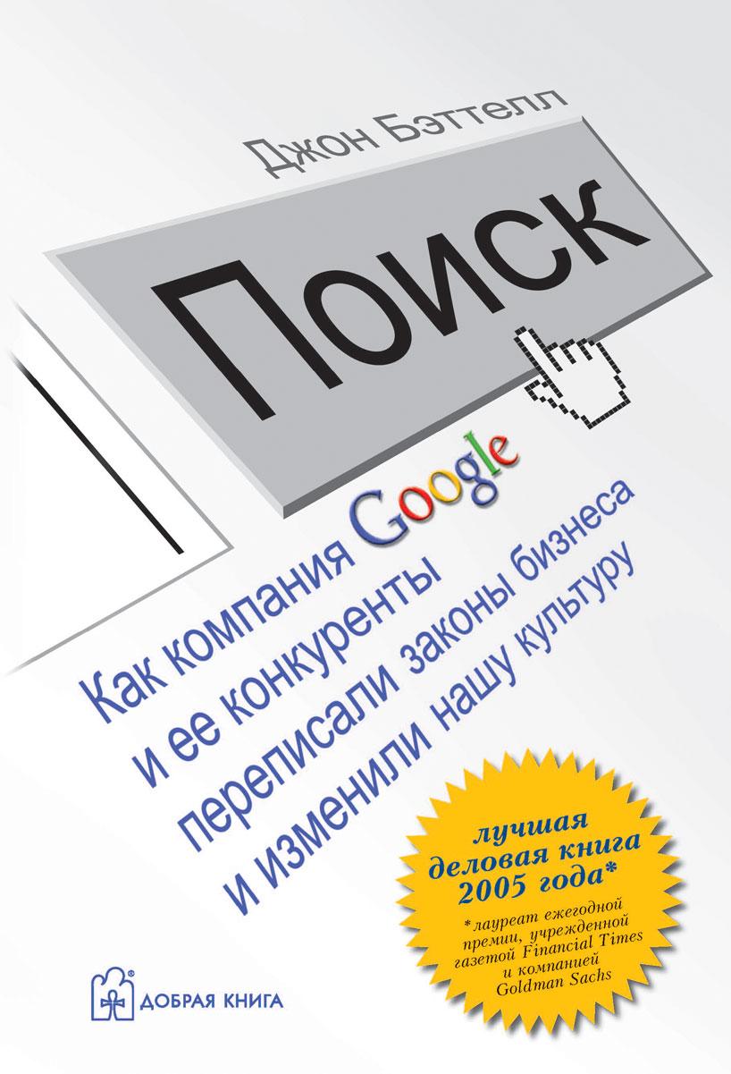 Джон Бэттелл Поиск. Как компания Google и ее конкуренты переписали законы бизнеса и изменили нашу культуру