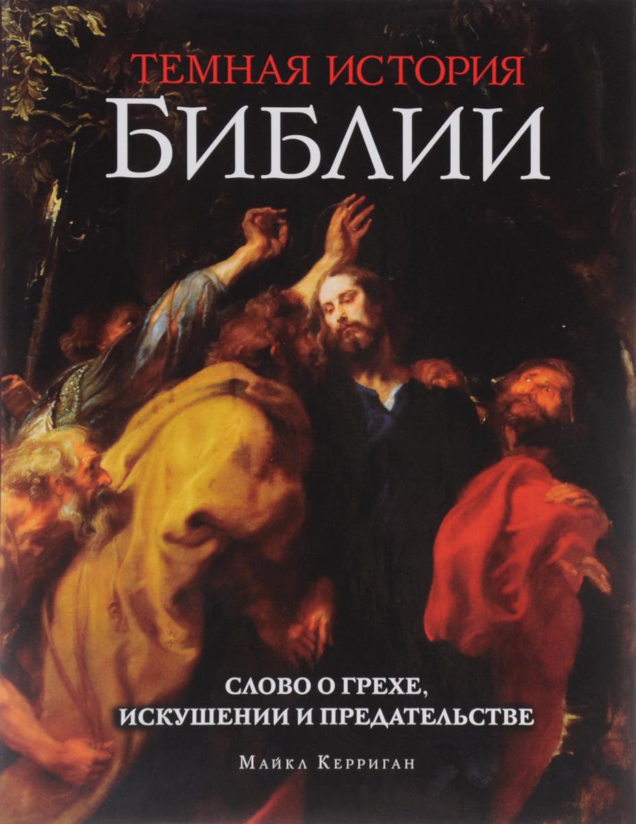 Майкл Керриган Темная история Библии. Слово о грехе, искушении и предательстве