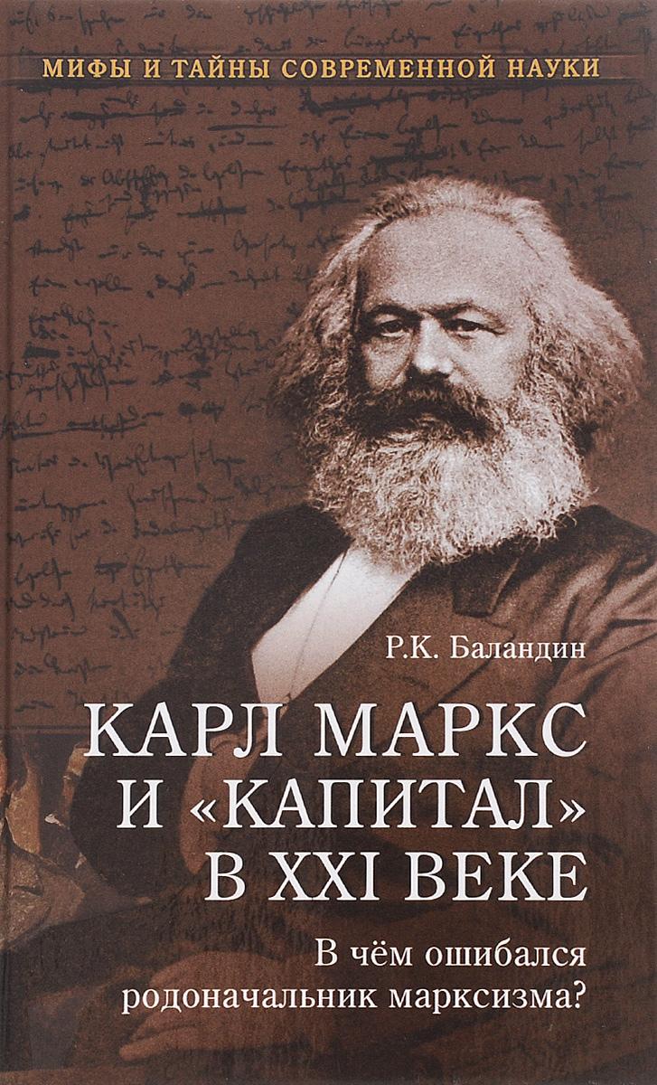 Р. К. Баландин Карл Маркс и Капитал в XXI веке. В чем ошибался родоначальник марксизма? баландин рудольф константинович карл маркс и капитал в xxi веке