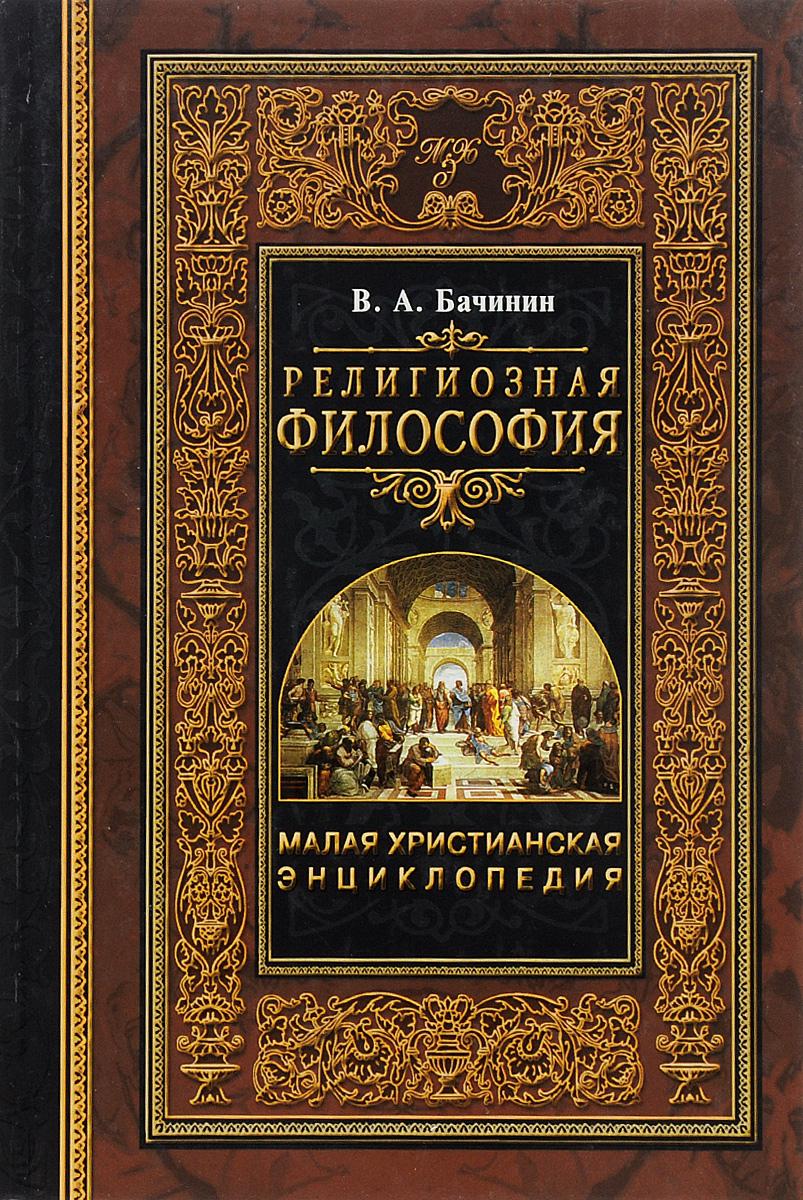 В. А. Бачинин Малая христианская энциклопедия. В 4 томах. Том 1. Религиозная философия