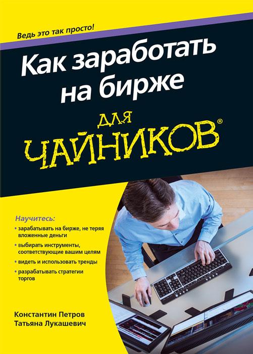 Константин Петров, Татьяна Лукашевич Как заработать на бирже для чайников петров к лукашевич т как заработать на бирже для чайников