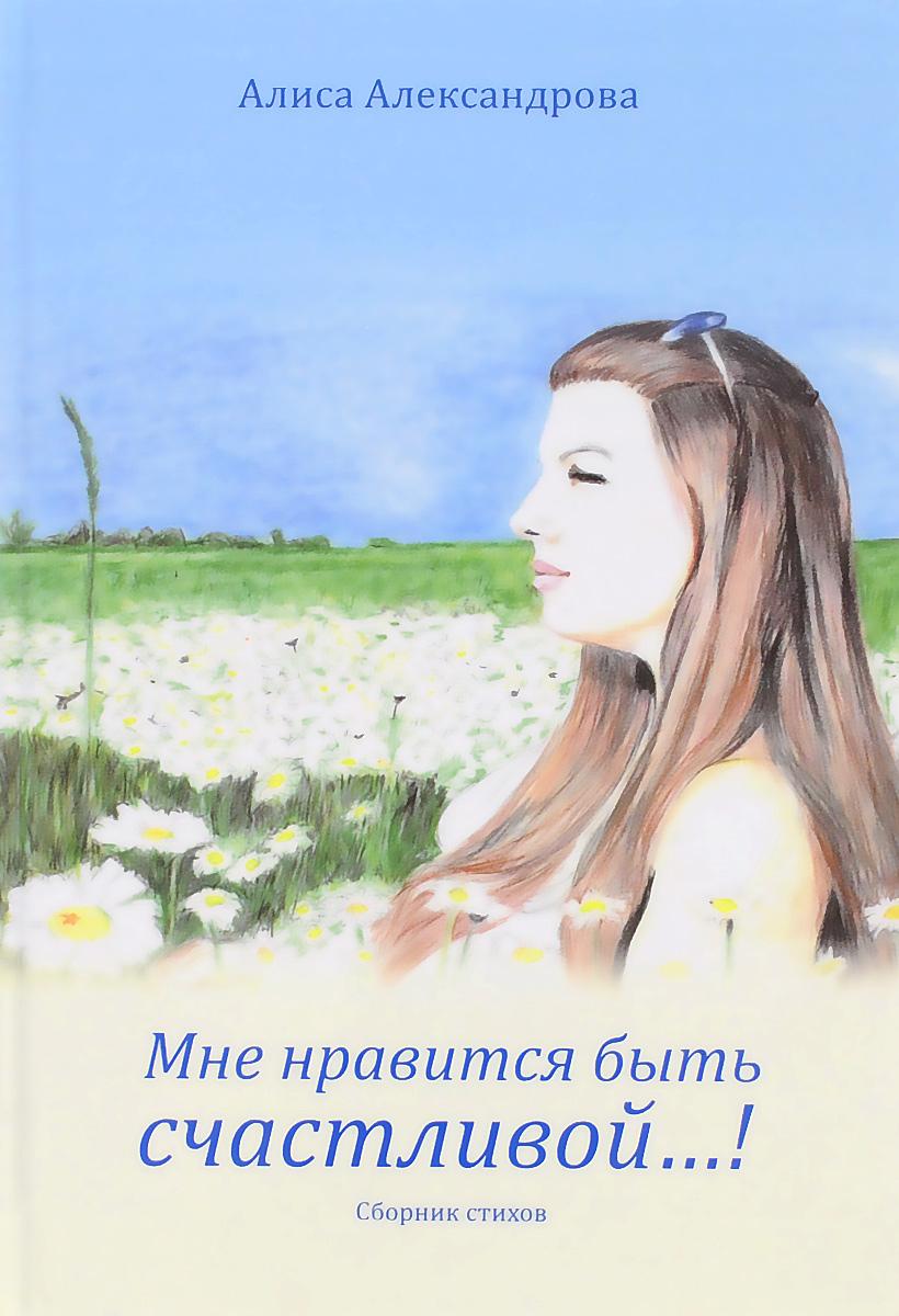 Алиса Александрова Мне нравится быть счастливой…! алиса александрова и так хочется сказать о многом…