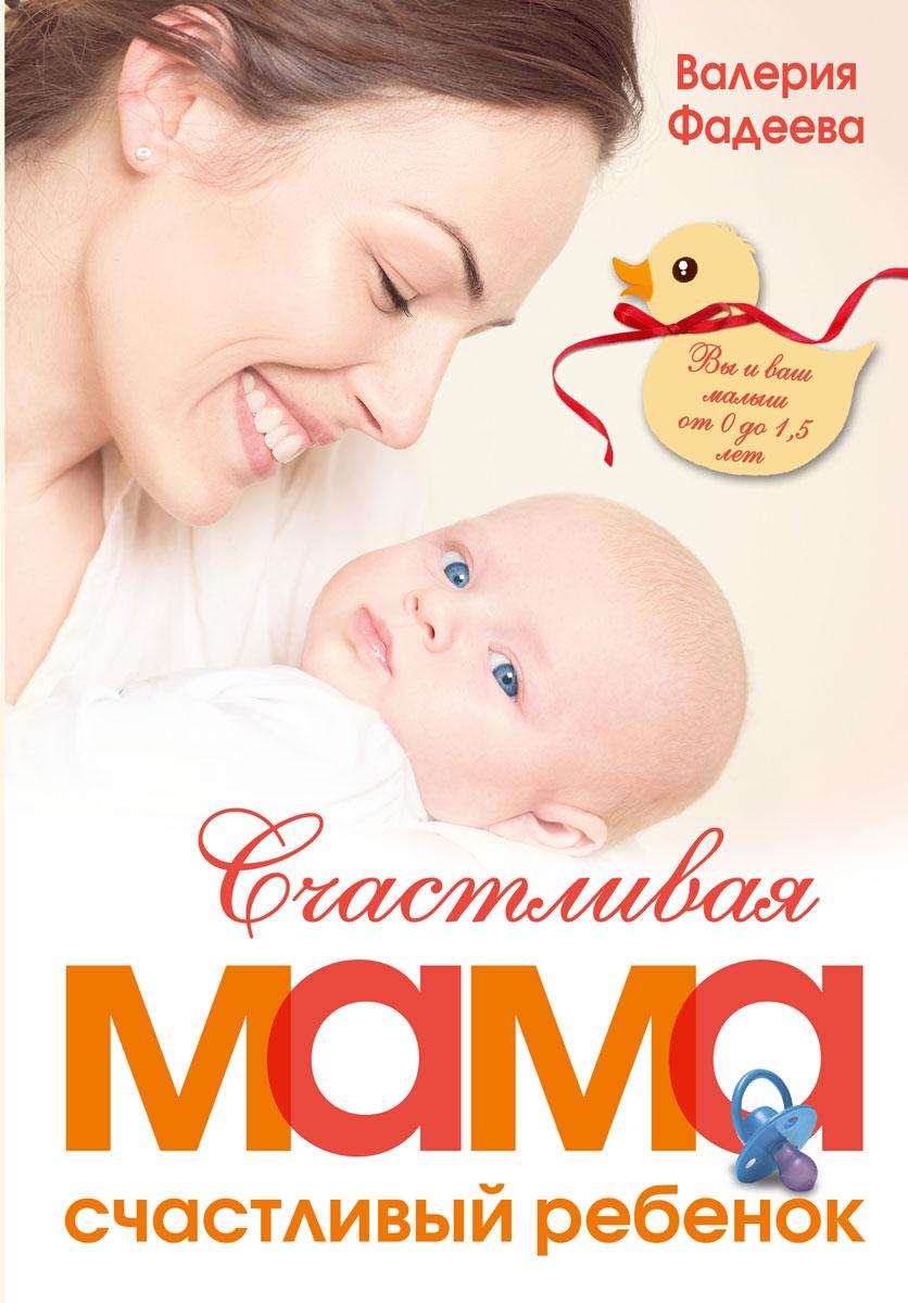 Валерия Фадеева Счастливая мама - счастливый ребенок. Вы и ваш малыш от 0 до 1,5 лет