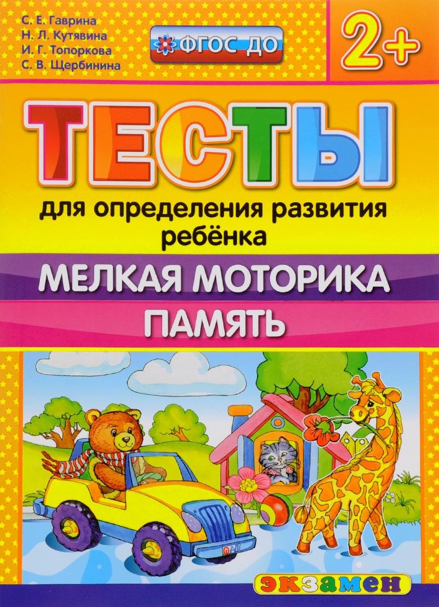 С. Е. Гаврина, Н. Л. Кутявина, И. Г. Топоркова, С. В. Щербинина Тесты для определения развития ребёнка. Мелкая моторика. Память