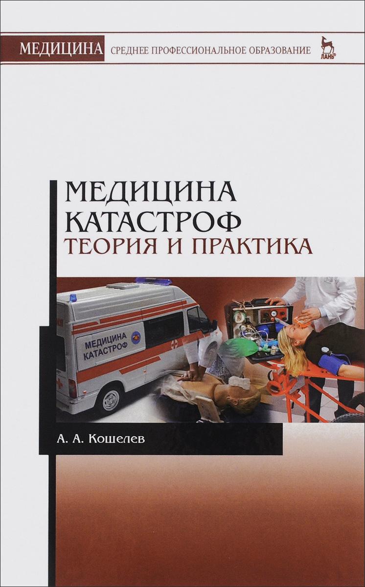 А. А. Кошелев Медицина катастроф. Теория и практика. Учебное пособие