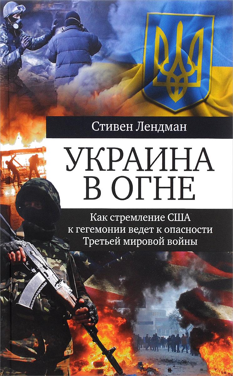 Стивен Лендман Украина в огне. Как стремление США к гегемонии ведет к опасности Третьей мировой войны