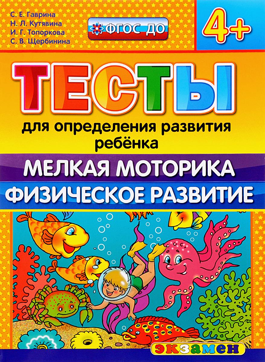 С. Е. Гаврина, Н. Л. Кутявина, И. Г. Топоркова, С. В. Щербинина Тесты для определения развития ребёнка. Мелкая моторика. Физическое развитие. 4+