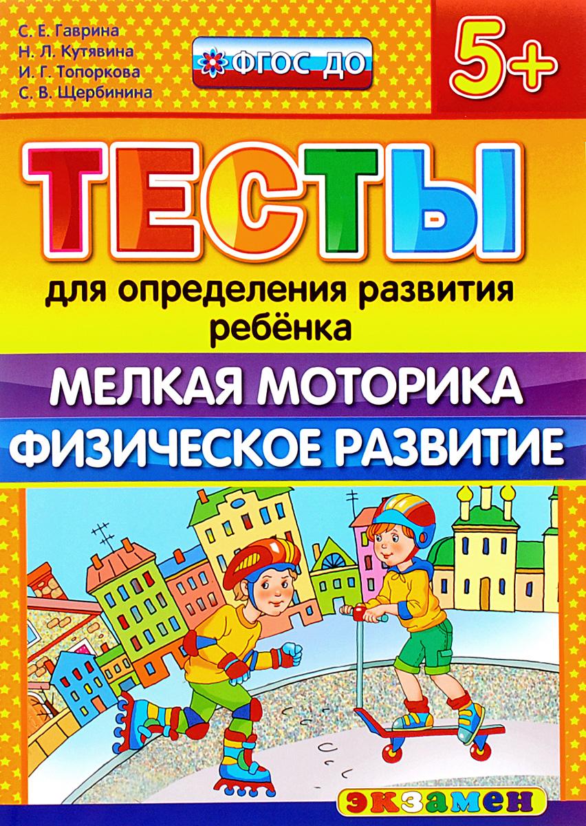 С. Е. Гаврина, Н. Л. Кутявина, И. Г. Топоркова, С. В. Щербинина Тесты для определения развития ребёнка. Мелкая моторика. Физическое развитие. 5+