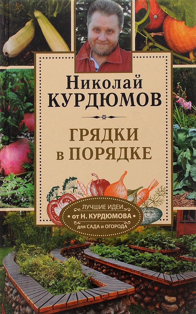 Николай Курдюмов Огородные секреты большого урожая на ваших грядках. Грядки в порядке автор не указан о порядке в содержании приходов и росходов