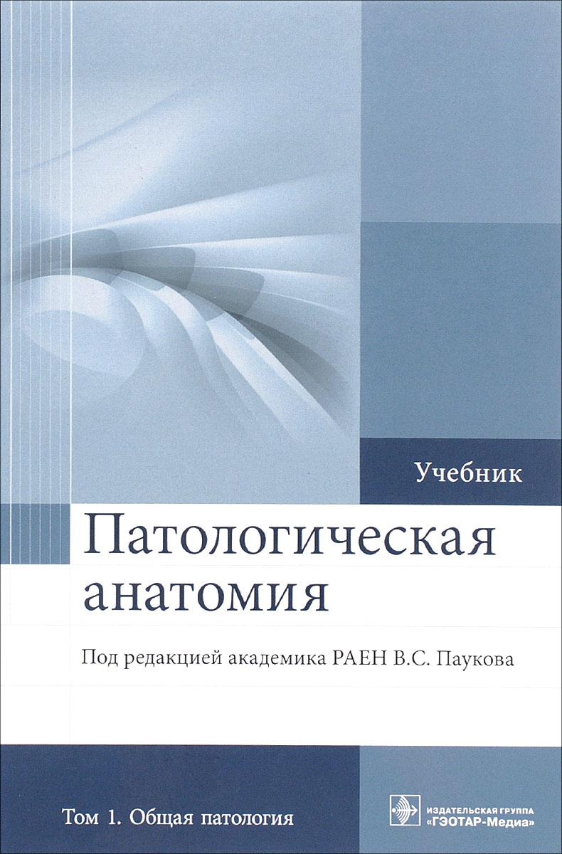 Патологическая анатомия. Учебник. В 2 томах. Том 1. Общая патология цена