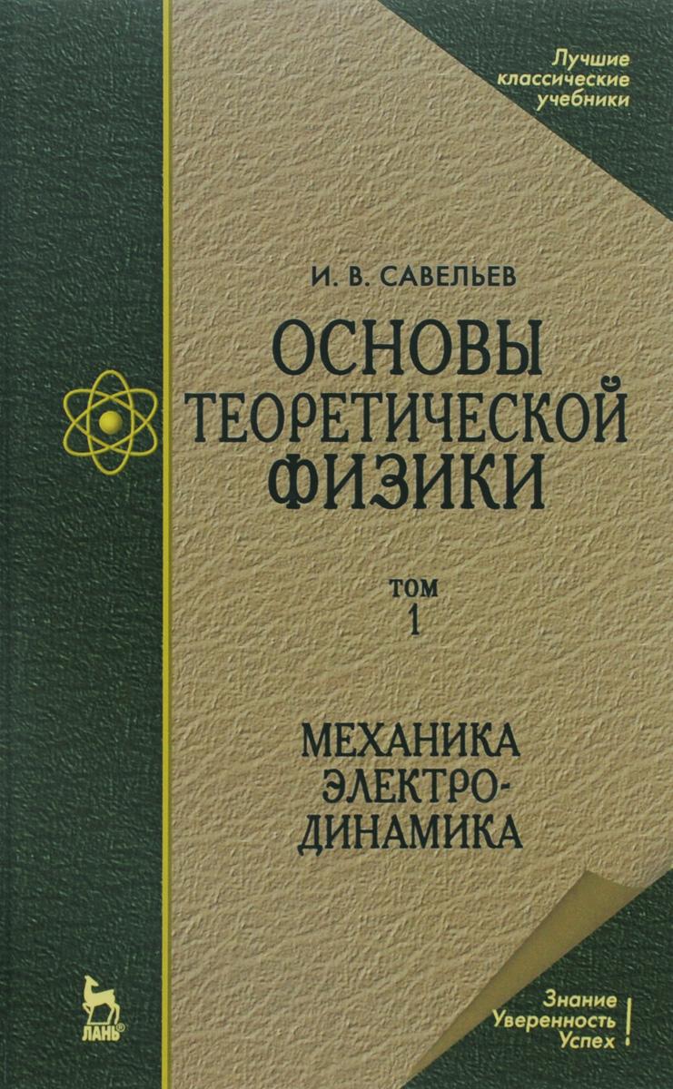 И. В. Савельев Основы теоретической физики. В 2 томах. Том 1. Учебник