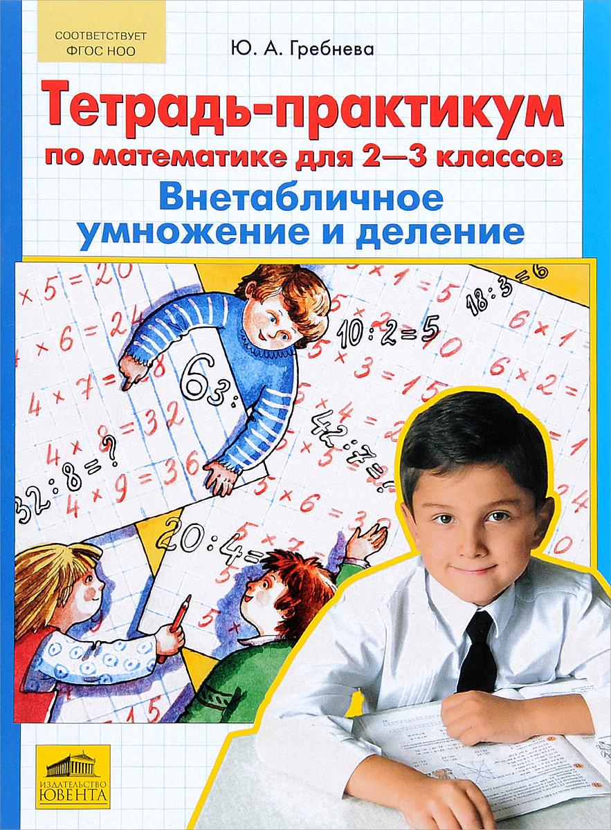 Ю. А. Гребнева Тетрадь-практикум по математике для 2-3 классов. Внетабличное умножение и деление гребнева ю тетрадь практикум по математике для 1 2 классов сложение и вычитание в пределах 20