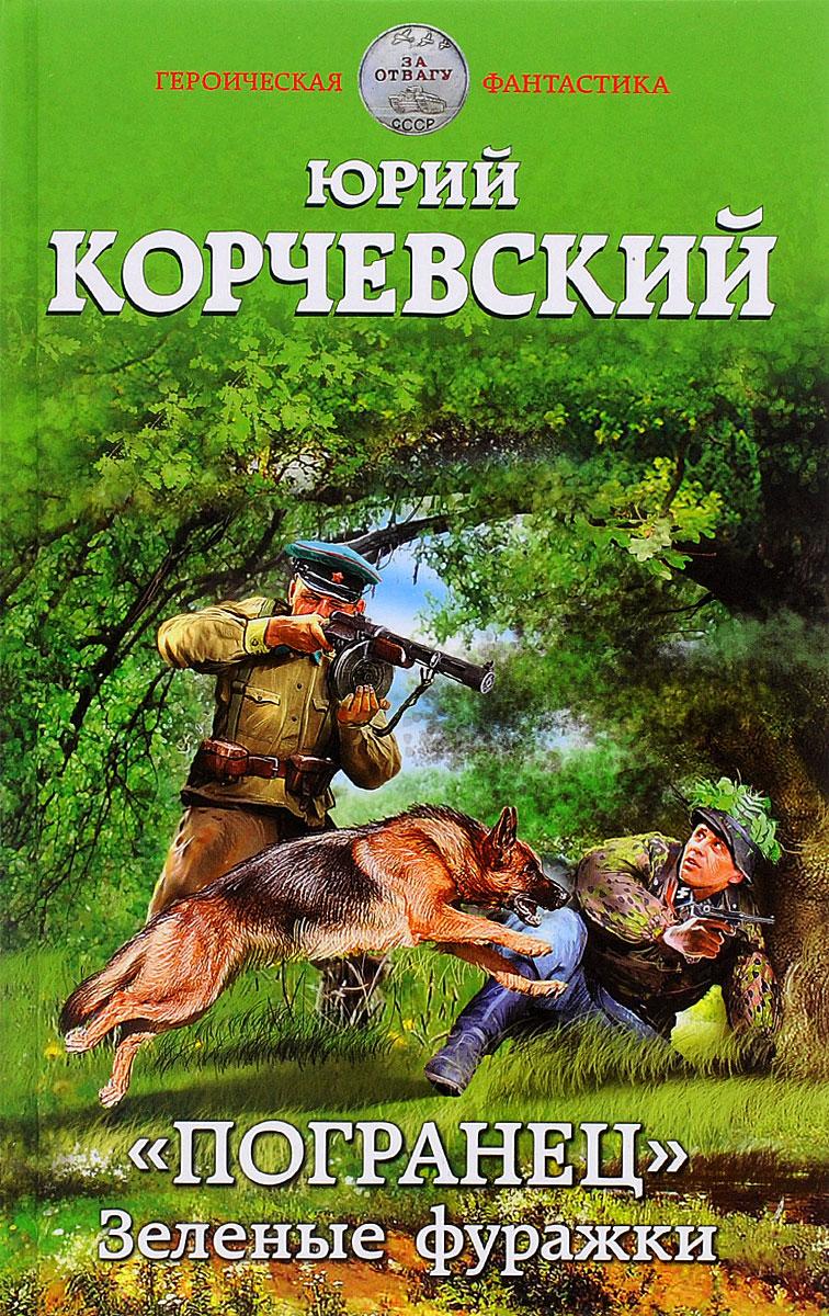 Юрий Корчевский Погранец. Зеленые фуражки юрий корчевский погранец зеленые фуражки