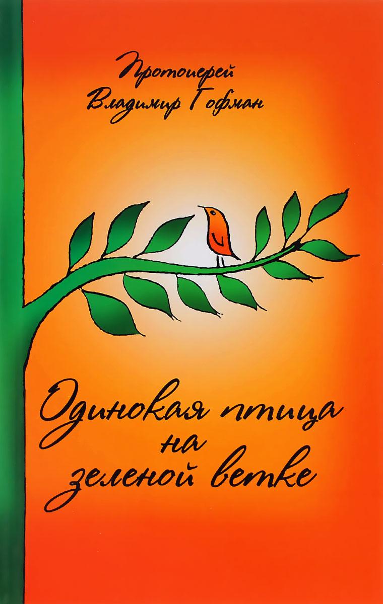 Протоиерей Владимир Гофман Одинокая птица на зеленой ветке протоиерей владимир гофман персиковый сад рассказы
