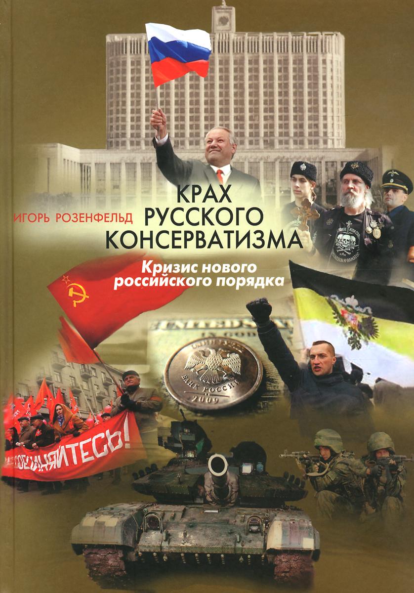 Игорь Розенфельд Крах русского консерватизма. Кризис нового российского порядка