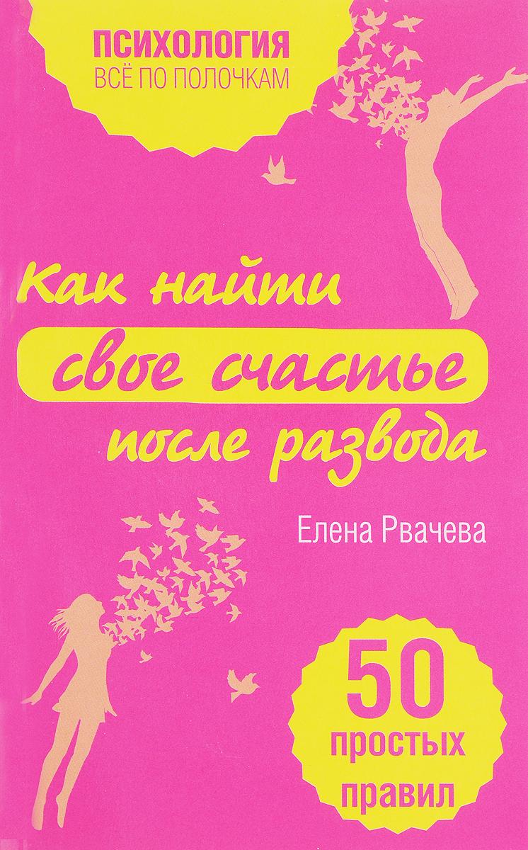 Елена Рвачева Как найти счастье после развода. 50 простых правил елена рвачева как выйти замуж и стать счастливой 50 простых правил