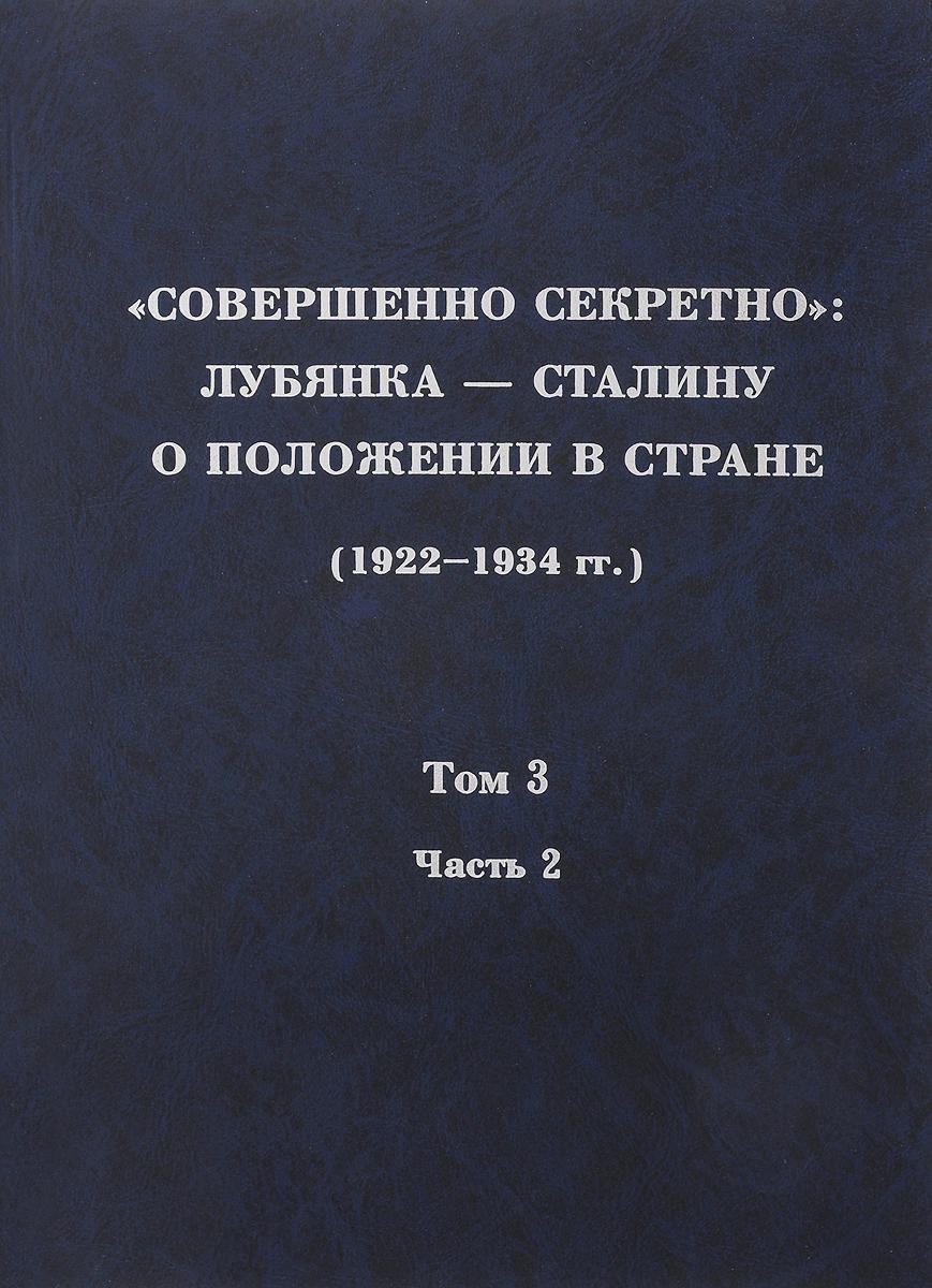 """""""Совершенно секретно"""". Лубянка – Сталину о положении в стране (1922-1934 гг.). Том 3. Часть 2"""