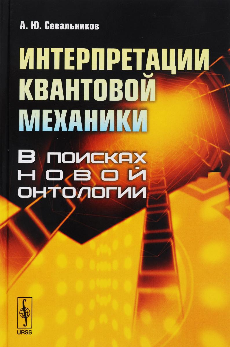 купить А. Ю. Севальников Интерпретации квантовой механики. В поисках новой онтологии онлайн