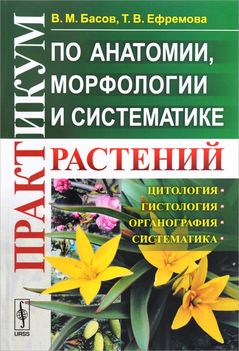В. М. Басов, Т. В. Ефремова Практикум по анатомии, морфологии и систематике растений. Учебное пособие