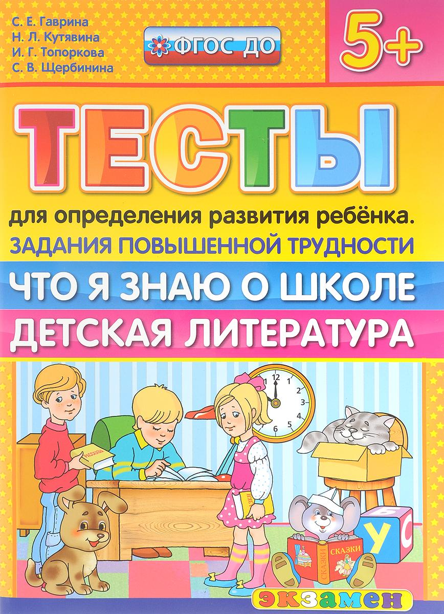 С. Е. Гаврина, Н. Л. Кутявина, И. Г. Топоркова, С. В. Щербинина Тесты для определения развития ребенка. Задания повышенной трудности. Что я знаю о школе. Детская литература
