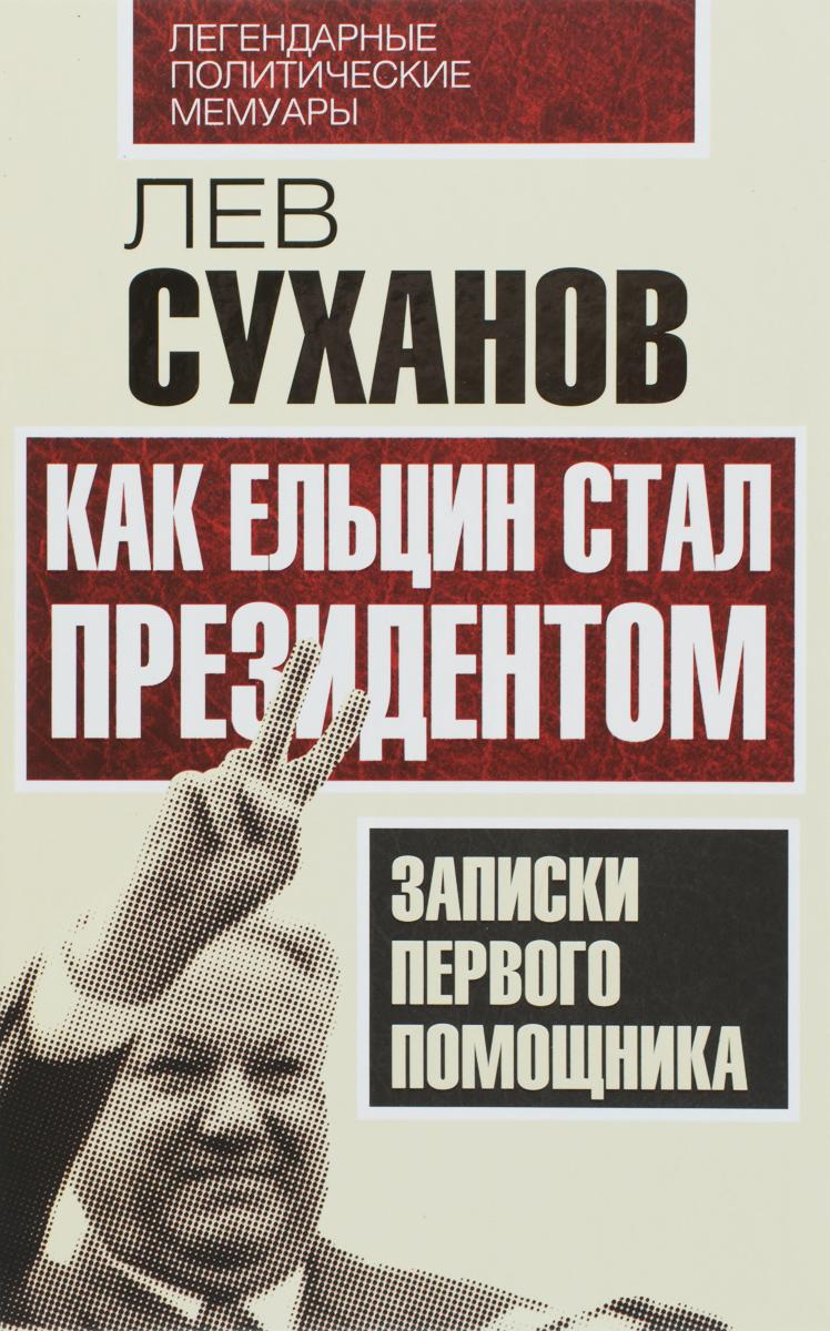 Лев Суханов Как Ельцин стал президентом. Записки первого помощника цена