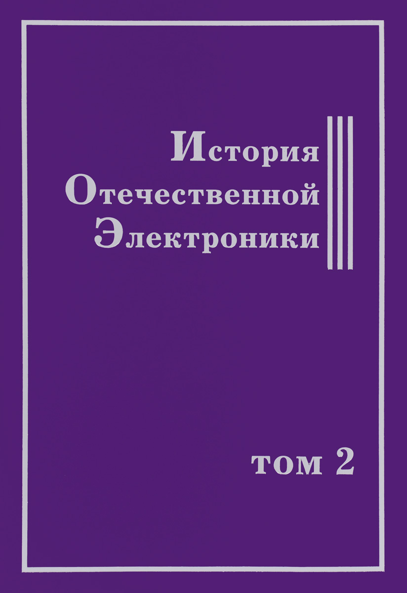 История Отечественной Электроники. В 2 томах. Том 2 дмитрий крутогин основы технологии элеткронной компонентной базы