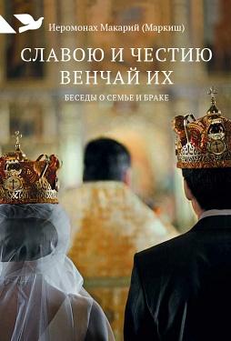 Иеромонах Макарий (Маркиш) Славою и честию венчай их недорого