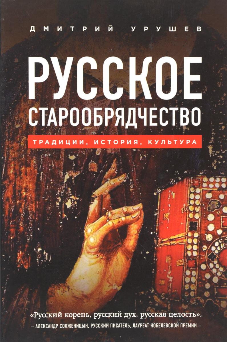 Урушев Дмитрий Русское старообрядчество. Традиции, история, культура