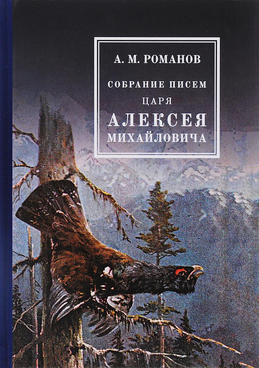 А. М. Романов Собрание писем Царя Алексея Михайловича