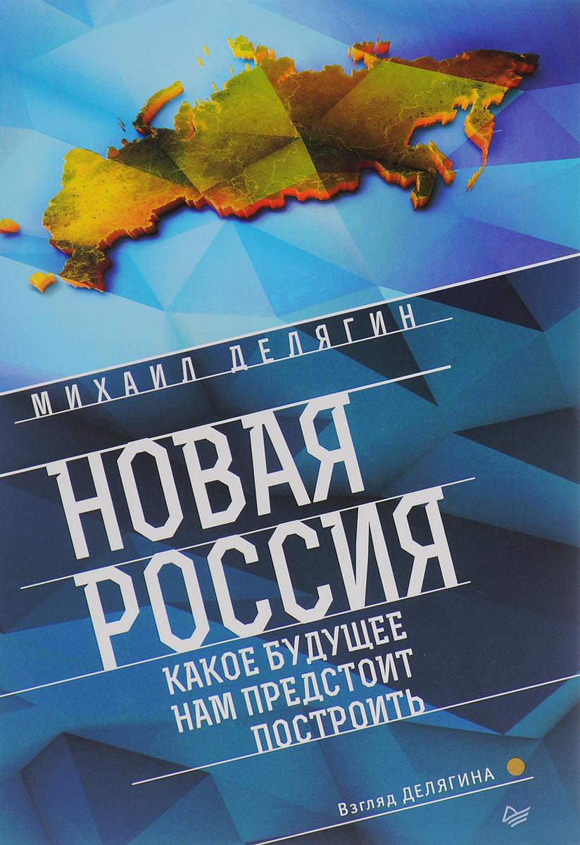 Михаил Делягин Новая Россия. Какое будущее нам предстоит построить